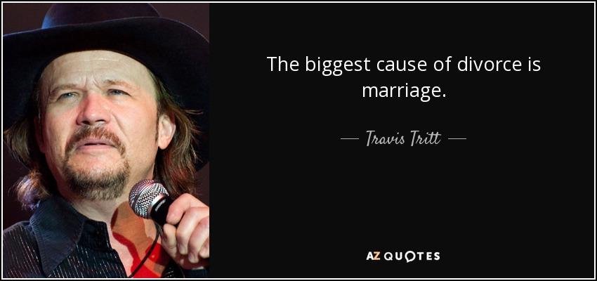 The biggest cause of divorce is marriage. - Travis Tritt