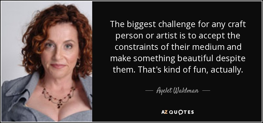 The biggest challenge for any craft person or artist is to accept the constraints of their medium and make something beautiful despite them. That's kind of fun, actually. - Ayelet Waldman