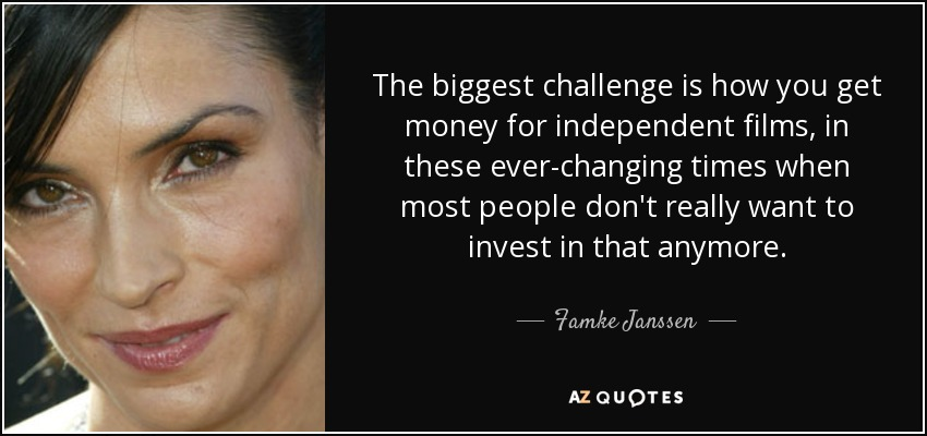 The biggest challenge is how you get money for independent films, in these ever-changing times when most people don't really want to invest in that anymore. - Famke Janssen