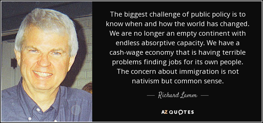 The biggest challenge of public policy is to know when and how the world has changed. We are no longer an empty continent with endless absorptive capacity. We have a cash-wage economy that is having terrible problems finding jobs for its own people. The concern about immigration is not nativism but common sense. - Richard Lamm