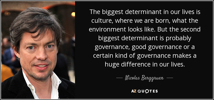 The biggest determinant in our lives is culture, where we are born, what the environment looks like. But the second biggest determinant is probably governance, good governance or a certain kind of governance makes a huge difference in our lives. - Nicolas Berggruen