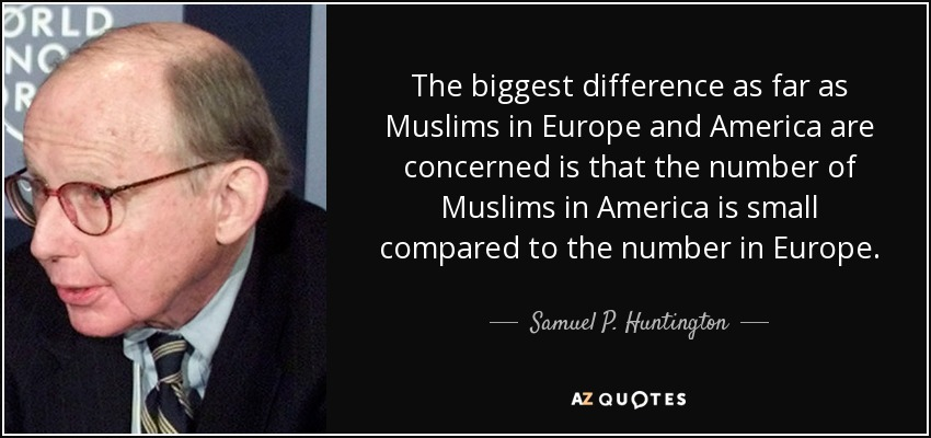 The biggest difference as far as Muslims in Europe and America are concerned is that the number of Muslims in America is small compared to the number in Europe. - Samuel P. Huntington