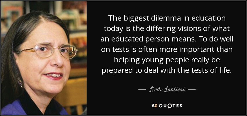 The biggest dilemma in education today is the differing visions of what an educated person means. To do well on tests is often more important than helping young people really be prepared to deal with the tests of life. - Linda Lantieri