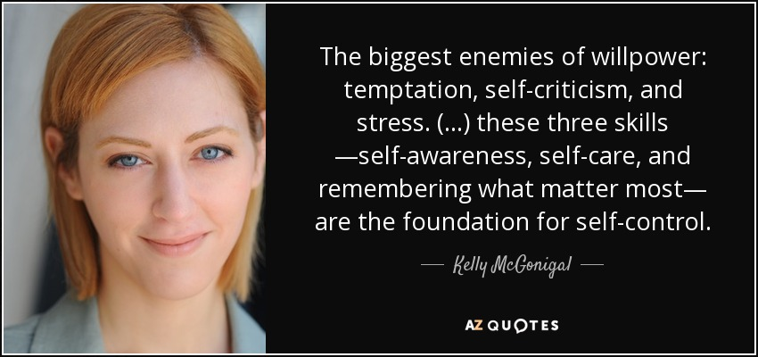 The biggest enemies of willpower: temptation, self-criticism, and stress. (...) these three skills —self-awareness, self-care, and remembering what matter most— are the foundation for self-control. - Kelly McGonigal