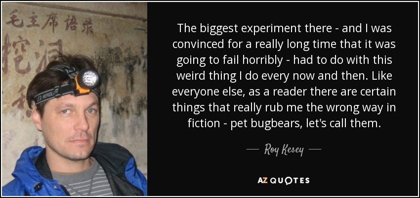 The biggest experiment there - and I was convinced for a really long time that it was going to fail horribly - had to do with this weird thing I do every now and then. Like everyone else, as a reader there are certain things that really rub me the wrong way in fiction - pet bugbears, let's call them. - Roy Kesey