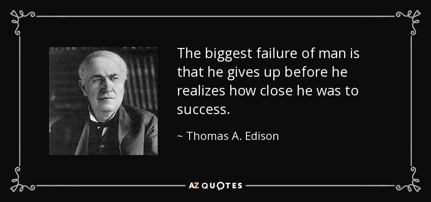 The biggest failure of man is that he gives up before he realizes how close he was to success. - Thomas A. Edison