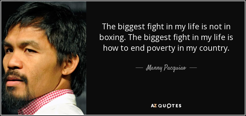 The biggest fight in my life is not in boxing. The biggest fight in my life is how to end poverty in my country. - Manny Pacquiao