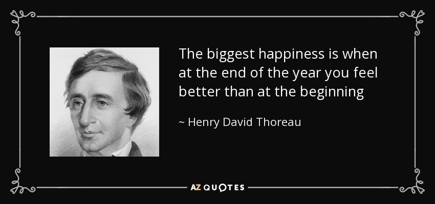 The biggest happiness is when at the end of the year you feel better than at the beginning - Henry David Thoreau