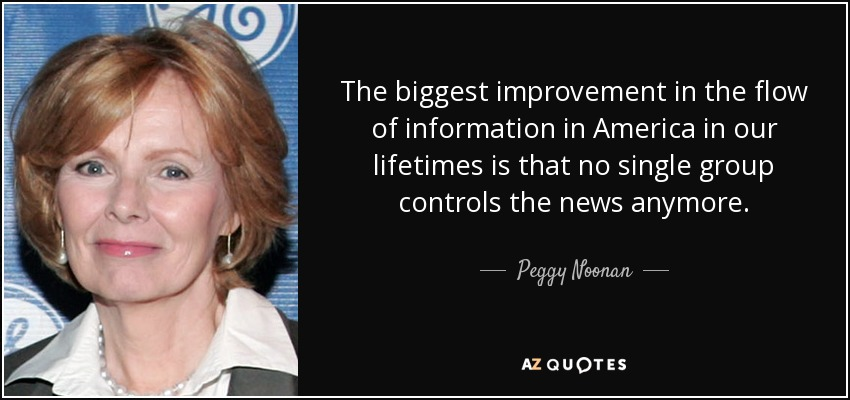 The biggest improvement in the flow of information in America in our lifetimes is that no single group controls the news anymore. - Peggy Noonan