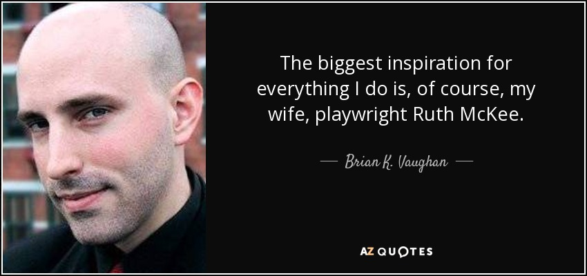 The biggest inspiration for everything I do is, of course, my wife, playwright Ruth McKee. - Brian K. Vaughan