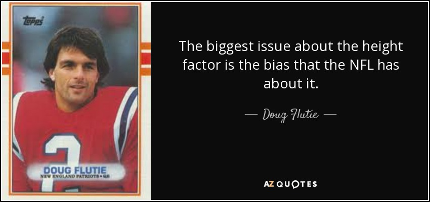 The biggest issue about the height factor is the bias that the NFL has about it. - Doug Flutie