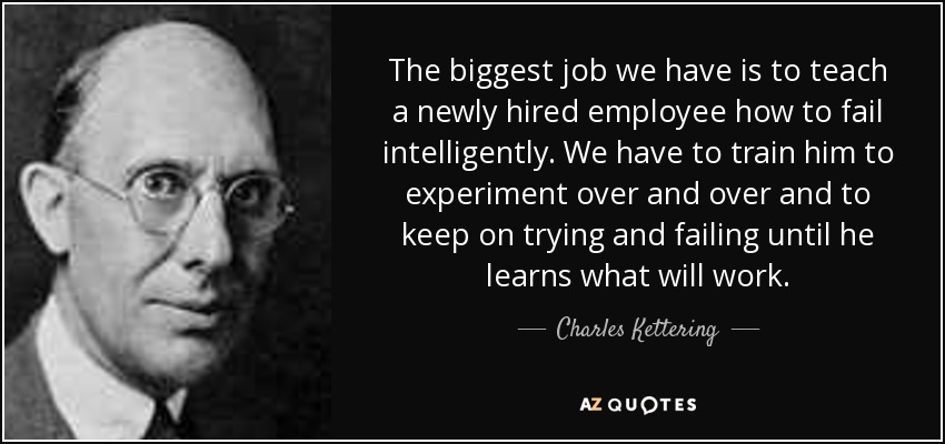 The biggest job we have is to teach a newly hired employee how to fail intelligently. We have to train him to experiment over and over and to keep on trying and failing until he learns what will work. - Charles Kettering