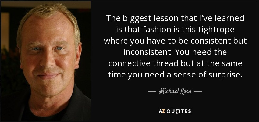 The biggest lesson that I've learned is that fashion is this tightrope where you have to be consistent but inconsistent. You need the connective thread but at the same time you need a sense of surprise. - Michael Kors