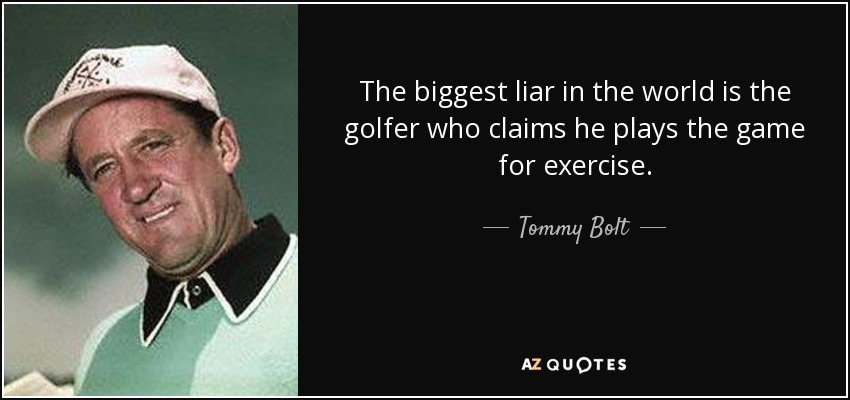 The biggest liar in the world is the golfer who claims he plays the game for exercise. - Tommy Bolt
