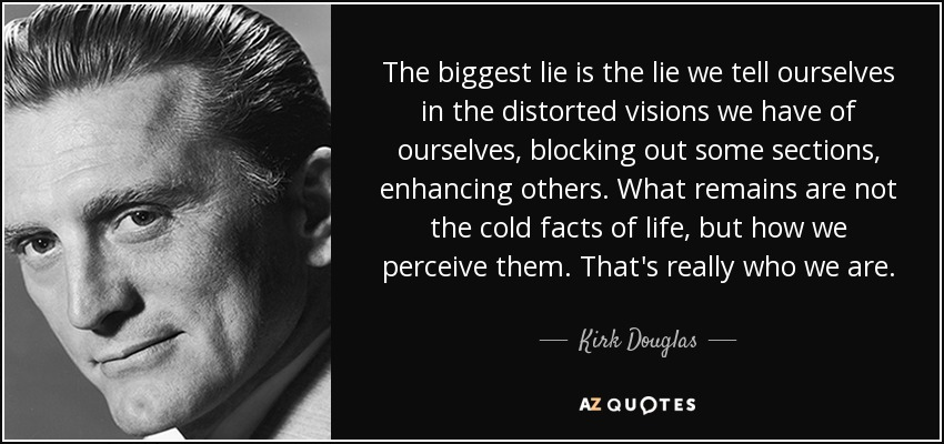 The biggest lie is the lie we tell ourselves in the distorted visions we have of ourselves, blocking out some sections, enhancing others. What remains are not the cold facts of life, but how we perceive them. That's really who we are. - Kirk Douglas