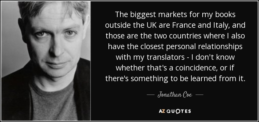 The biggest markets for my books outside the UK are France and Italy, and those are the two countries where I also have the closest personal relationships with my translators - I don't know whether that's a coincidence, or if there's something to be learned from it. - Jonathan Coe
