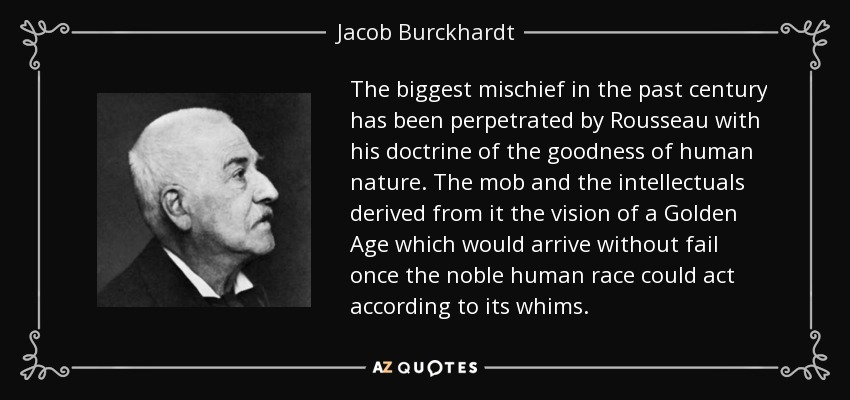 The biggest mischief in the past century has been perpetrated by Rousseau with his doctrine of the goodness of human nature. The mob and the intellectuals derived from it the vision of a Golden Age which would arrive without fail once the noble human race could act according to its whims. - Jacob Burckhardt