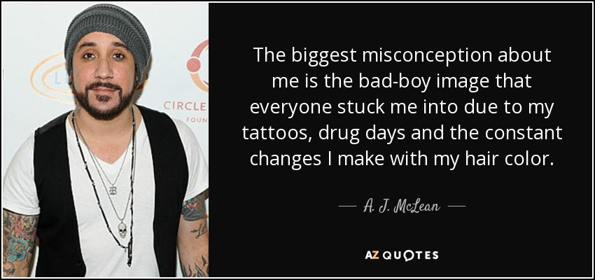 The biggest misconception about me is the bad-boy image that everyone stuck me into due to my tattoos, drug days and the constant changes I make with my hair color. - A. J. McLean