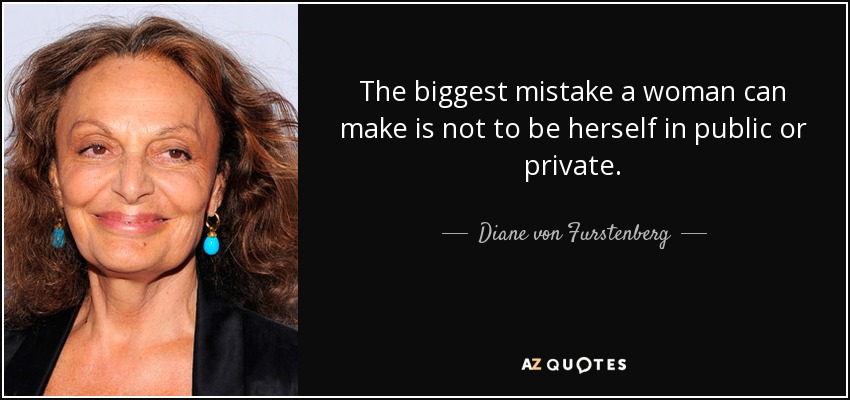 The biggest mistake a woman can make is not to be herself in public or private. - Diane von Furstenberg