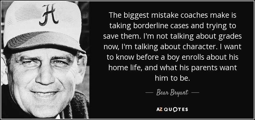 The biggest mistake coaches make is taking borderline cases and trying to save them. I'm not talking about grades now, I'm talking about character. I want to know before a boy enrolls about his home life, and what his parents want him to be. - Bear Bryant
