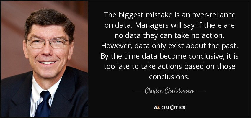 The biggest mistake is an over-reliance on data. Managers will say if there are no data they can take no action. However, data only exist about the past. By the time data become conclusive, it is too late to take actions based on those conclusions. - Clayton Christensen