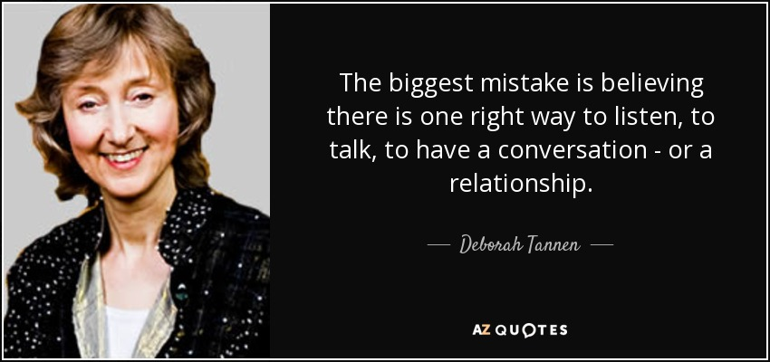 The biggest mistake is believing there is one right way to listen, to talk, to have a conversation - or a relationship. - Deborah Tannen