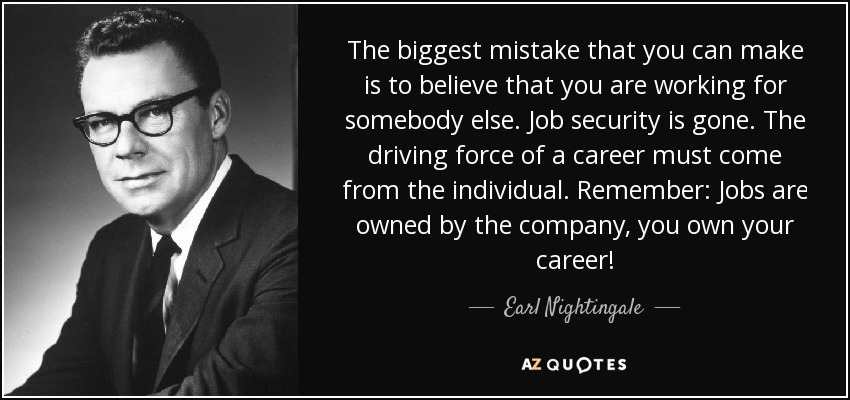 The biggest mistake that you can make is to believe that you are working for somebody else. Job security is gone. The driving force of a career must come from the individual. Remember: Jobs are owned by the company, you own your career! - Earl Nightingale