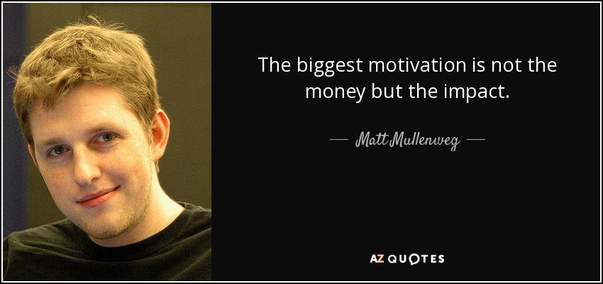 The biggest motivation is not the money but the impact. - Matt Mullenweg