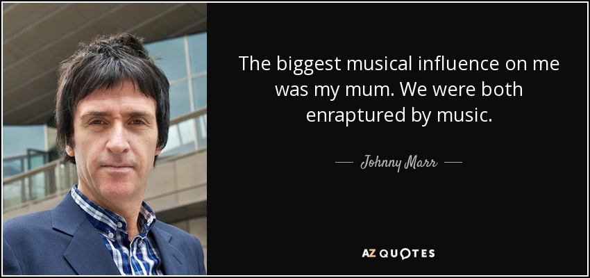 The biggest musical influence on me was my mum. We were both enraptured by music. - Johnny Marr