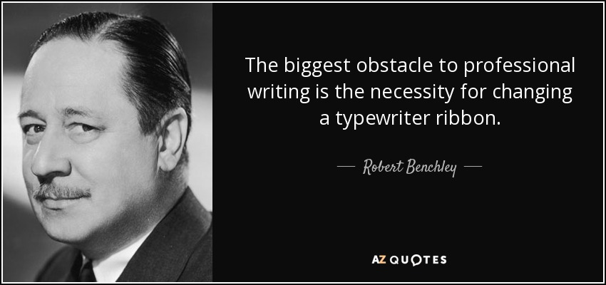 The biggest obstacle to professional writing is the necessity for changing a typewriter ribbon. - Robert Benchley