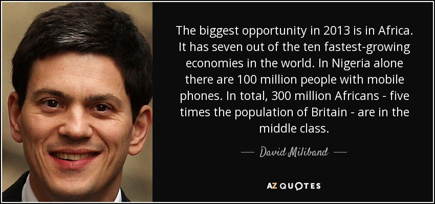 The biggest opportunity in 2013 is in Africa. It has seven out of the ten fastest-growing economies in the world. In Nigeria alone there are 100 million people with mobile phones. In total, 300 million Africans - five times the population of Britain - are in the middle class. - David Miliband