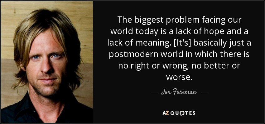 The biggest problem facing our world today is a lack of hope and a lack of meaning. [It's] basically just a postmodern world in which there is no right or wrong, no better or worse. - Jon Foreman