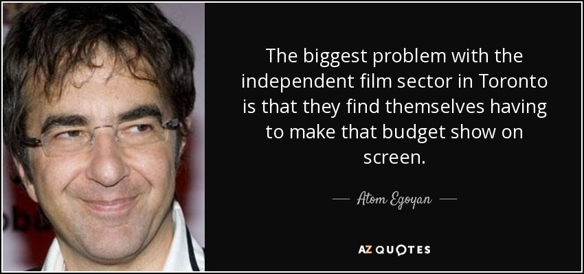 The biggest problem with the independent film sector in Toronto is that they find themselves having to make that budget show on screen. - Atom Egoyan