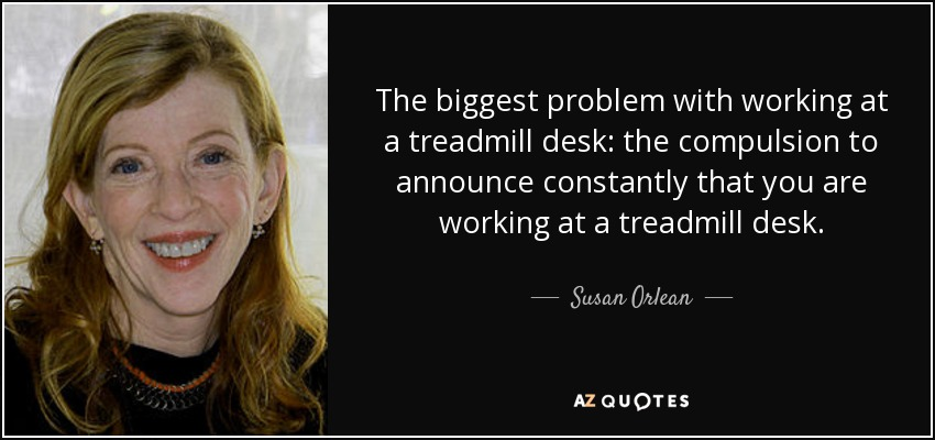The biggest problem with working at a treadmill desk: the compulsion to announce constantly that you are working at a treadmill desk. - Susan Orlean