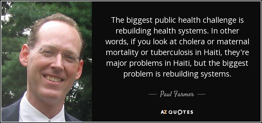 The biggest public health challenge is rebuilding health systems. In other words, if you look at cholera or maternal mortality or tuberculosis in Haiti, they're major problems in Haiti, but the biggest problem is rebuilding systems. - Paul Farmer