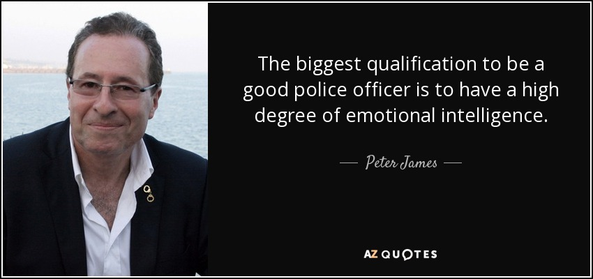 The biggest qualification to be a good police officer is to have a high degree of emotional intelligence. - Peter James