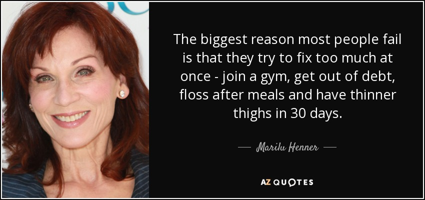 The biggest reason most people fail is that they try to fix too much at once - join a gym, get out of debt, floss after meals and have thinner thighs in 30 days. - Marilu Henner