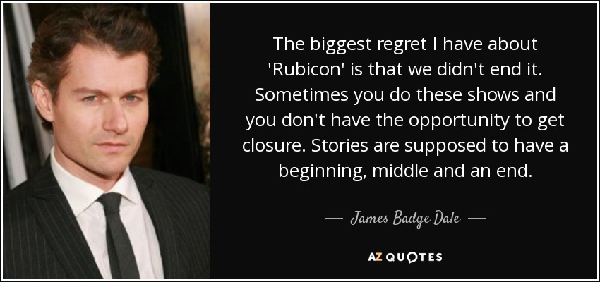 The biggest regret I have about 'Rubicon' is that we didn't end it. Sometimes you do these shows and you don't have the opportunity to get closure. Stories are supposed to have a beginning, middle and an end. - James Badge Dale