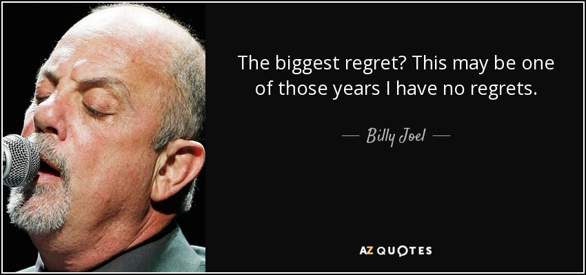 The biggest regret? This may be one of those years I have no regrets. - Billy Joel