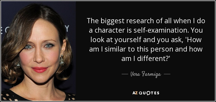 The biggest research of all when I do a character is self-examination. You look at yourself and you ask, 'How am I similar to this person and how am I different?' - Vera Farmiga