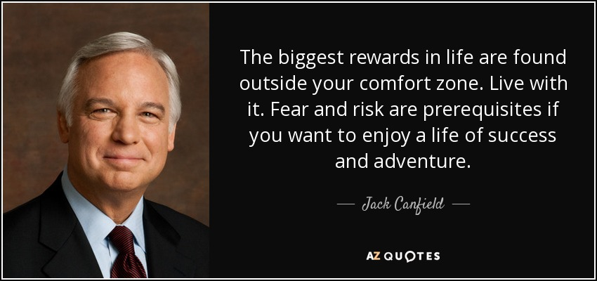 The biggest rewards in life are found outside your comfort zone. Live with it. Fear and risk are prerequisites if you want to enjoy a life of success and adventure. - Jack Canfield