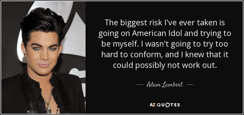 The biggest risk I've ever taken is going on American Idol and trying to be myself. I wasn't going to try too hard to conform, and I knew that it could possibly not work out. - Adam Lambert
