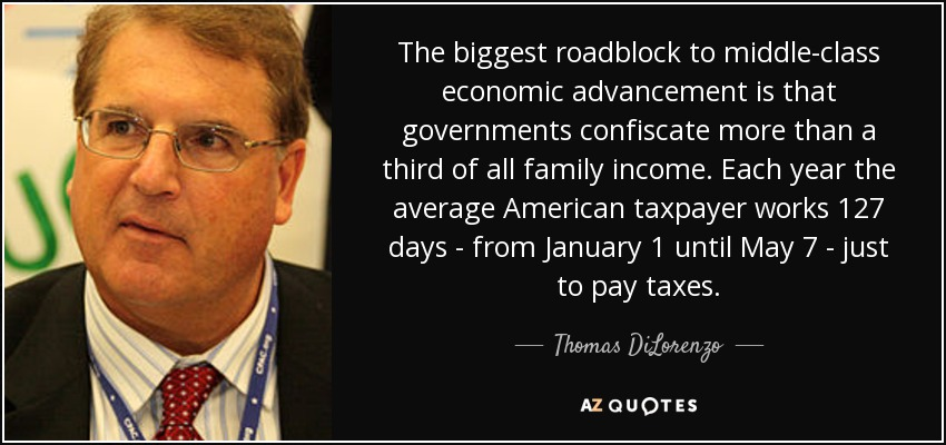 The biggest roadblock to middle-class economic advancement is that governments confiscate more than a third of all family income. Each year the average American taxpayer works 127 days - from January 1 until May 7 - just to pay taxes. - Thomas DiLorenzo