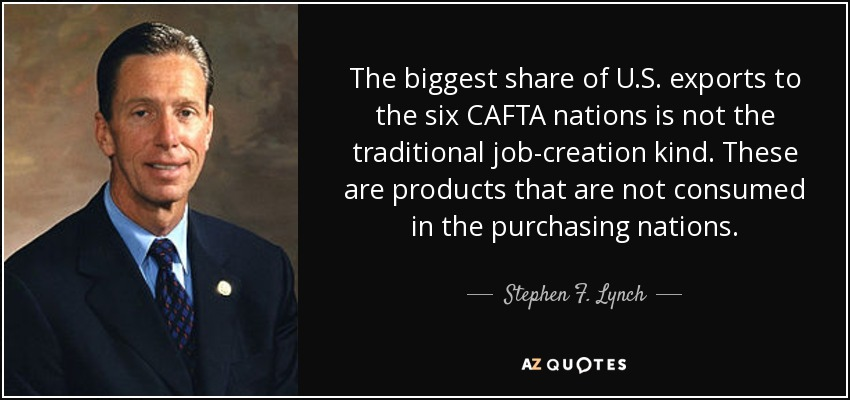 The biggest share of U.S. exports to the six CAFTA nations is not the traditional job-creation kind. These are products that are not consumed in the purchasing nations. - Stephen F. Lynch