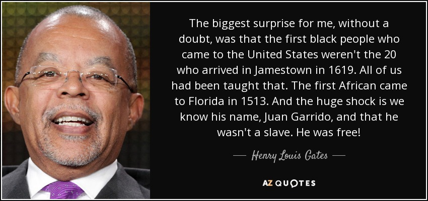 The biggest surprise for me, without a doubt, was that the first black people who came to the United States weren't the 20 who arrived in Jamestown in 1619. All of us had been taught that. The first African came to Florida in 1513. And the huge shock is we know his name, Juan Garrido, and that he wasn't a slave. He was free! - Henry Louis Gates