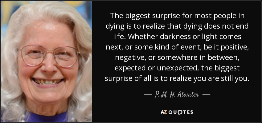 The biggest surprise for most people in dying is to realize that dying does not end life. Whether darkness or light comes next, or some kind of event, be it positive, negative, or somewhere in between, expected or unexpected, the biggest surprise of all is to realize you are still you. - P. M. H. Atwater