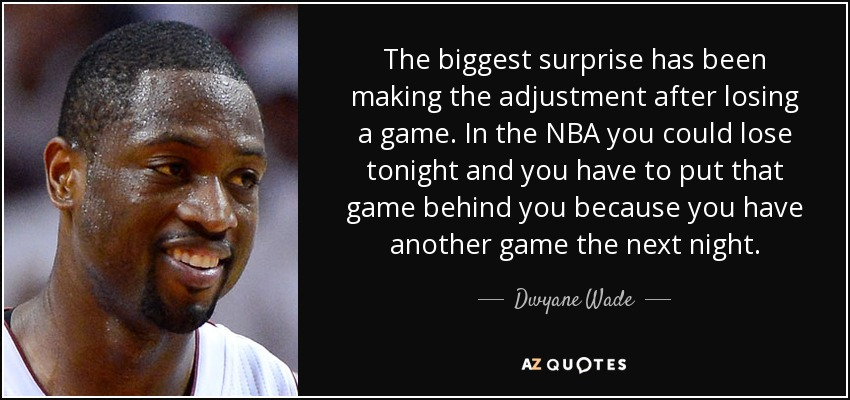 The biggest surprise has been making the adjustment after losing a game. In the NBA you could lose tonight and you have to put that game behind you because you have another game the next night. - Dwyane Wade