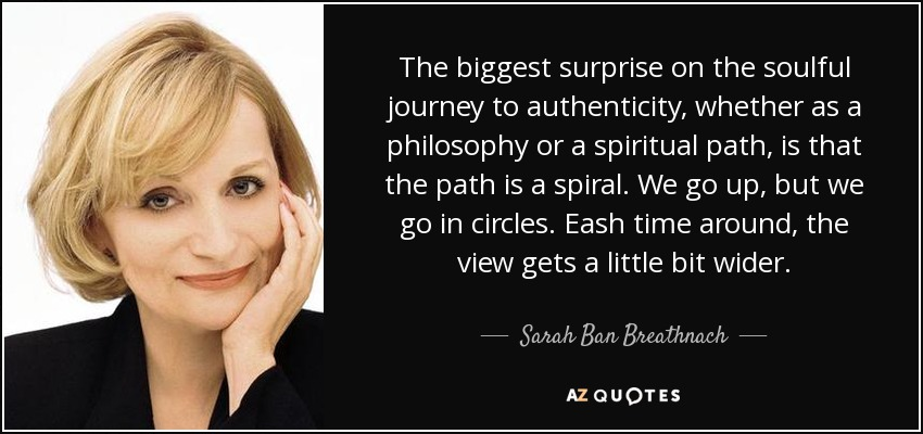 The biggest surprise on the soulful journey to authenticity, whether as a philosophy or a spiritual path, is that the path is a spiral. We go up, but we go in circles. Eash time around, the view gets a little bit wider. - Sarah Ban Breathnach