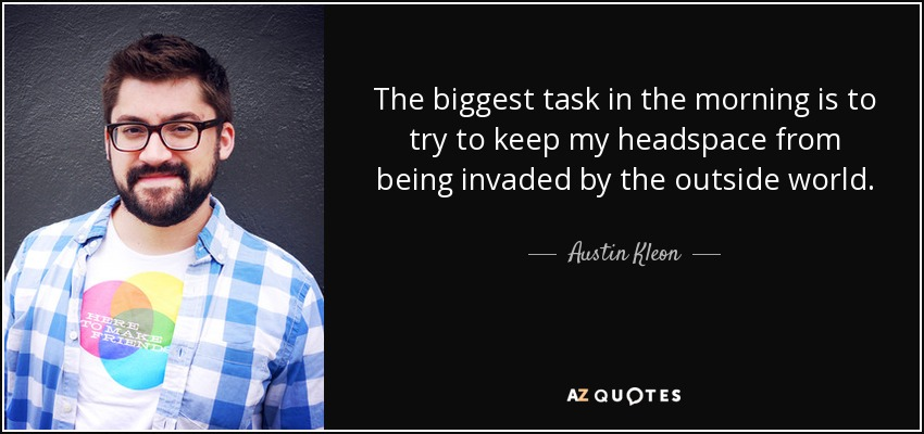 The biggest task in the morning is to try to keep my headspace from being invaded by the outside world. - Austin Kleon
