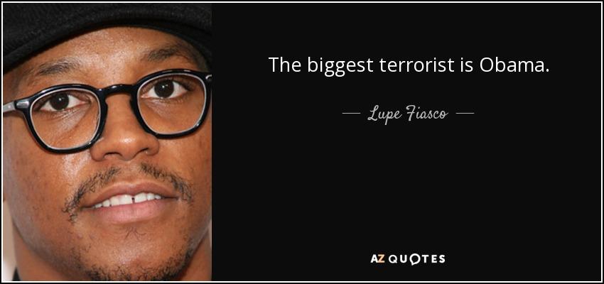 The biggest terrorist is Obama. - Lupe Fiasco